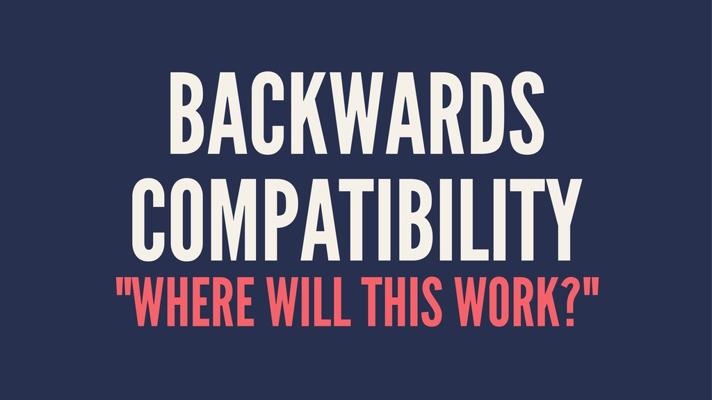 "BACKWARDS COMPATIBILITY ""WHERE WILL THIS WORK?"""