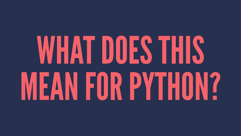 WHAT DOES THIS MEAN FOR PYTHON?