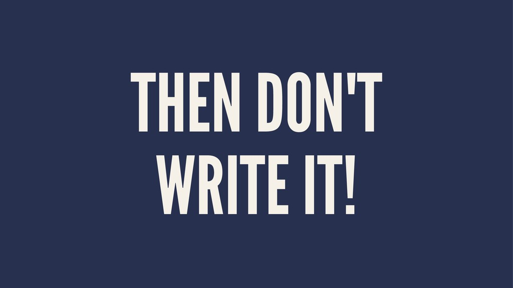 THEN DON'T WRITE IT!