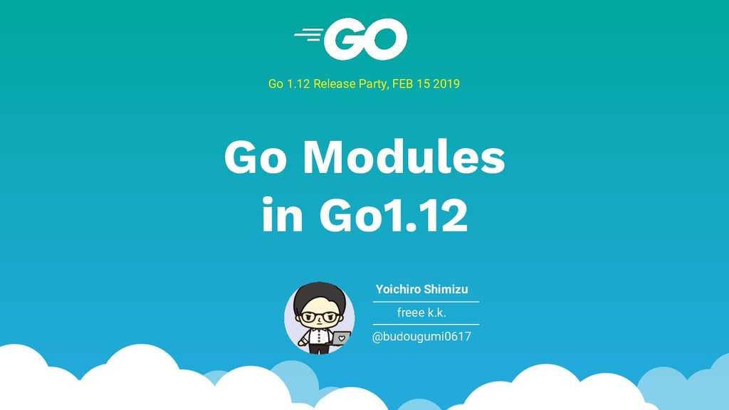 Go Modules in Go1.12 Go 1.12 Release Party, FEB...