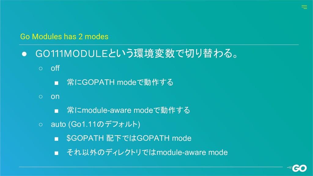● GO111MODULEという環境変数で切り替わる。 ○ off ■ 常にGOPATH mo...