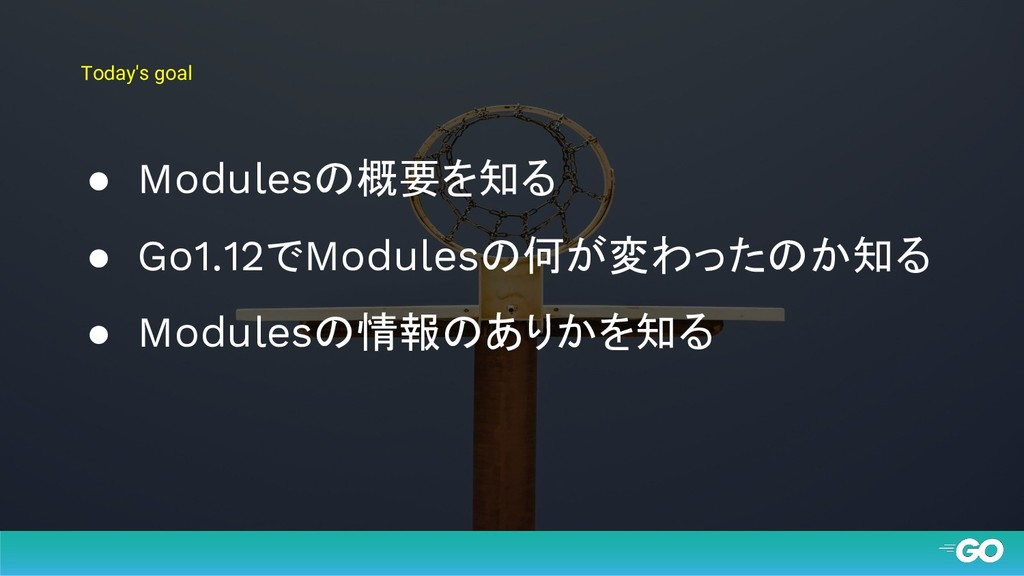 Today's goal ● Modulesの概要を知る ● Go1.12でModulesの何...