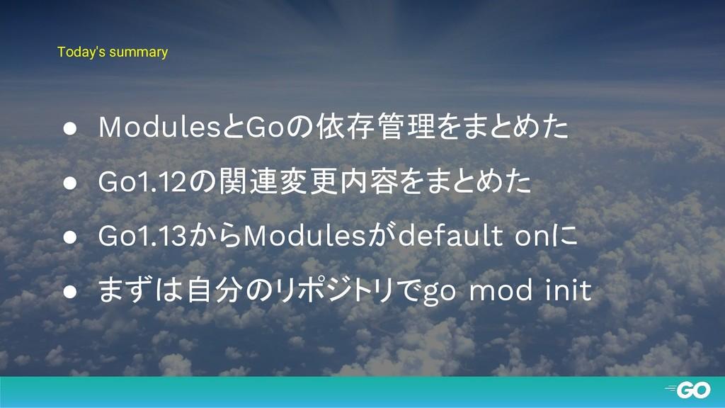 Today's summary ● ModulesとGoの依存管理をまとめた ● Go1.12...