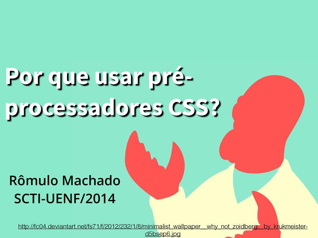 Por que usar pré- processadores CSS? Rômulo Ma...