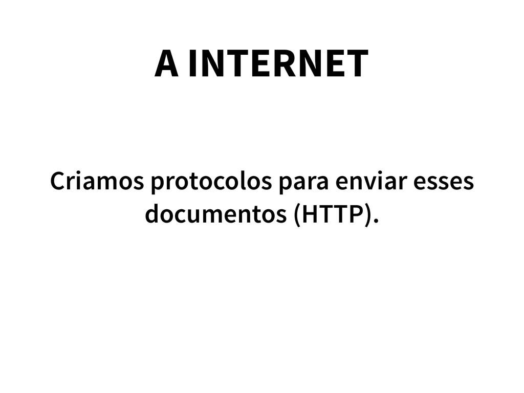 A INTERNET Criamos protocolos para enviar esses...