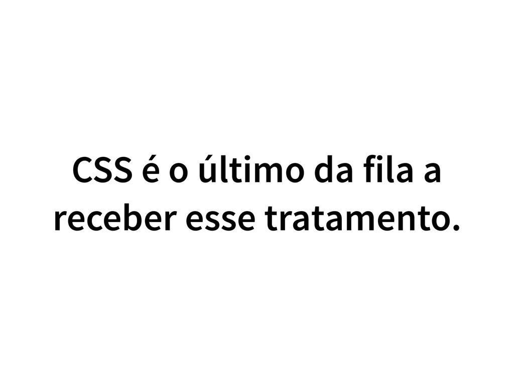CSS é o último da fila a receber esse tratament...