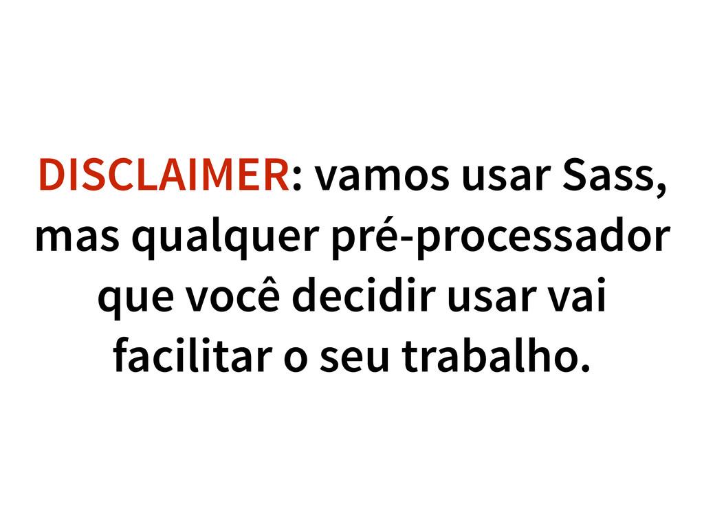 DISCLAIMER: vamos usar Sass, mas qualquer pré-p...