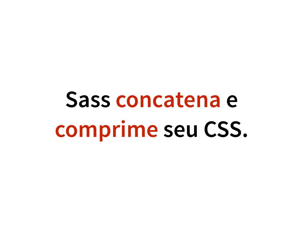 Sass concatena e comprime seu CSS.