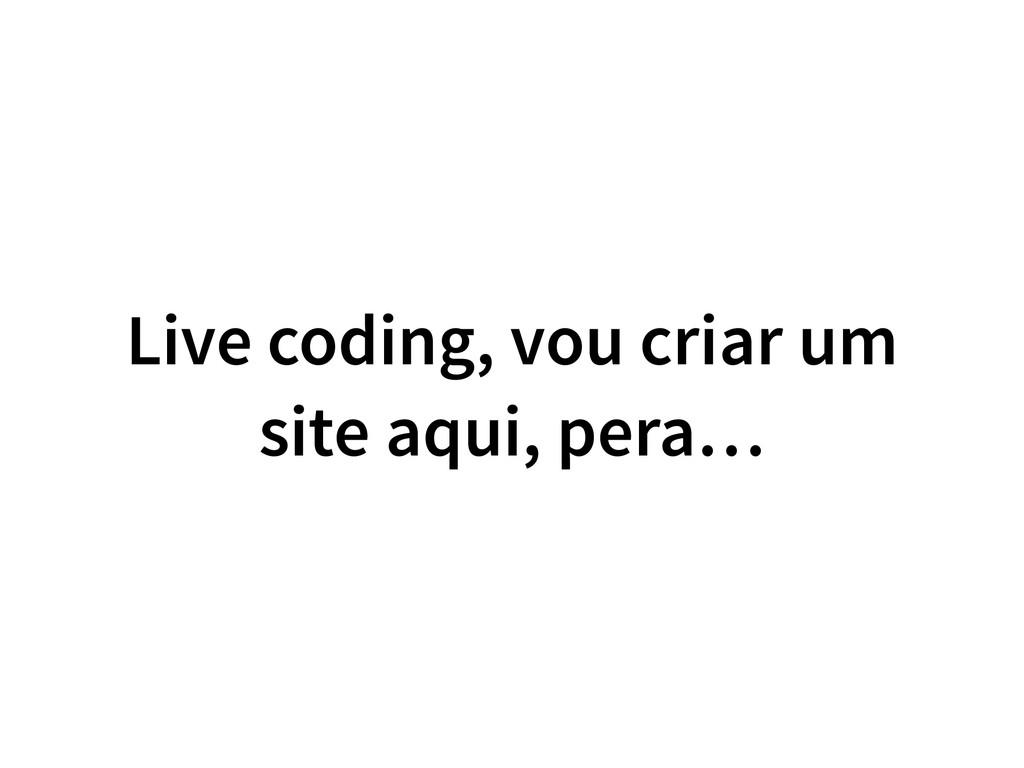 Live coding, vou criar um site aqui, pera…
