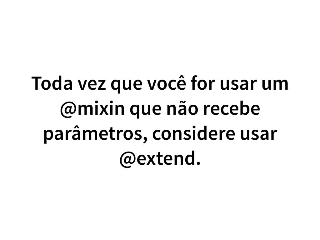Toda vez que você for usar um @mixin que não re...