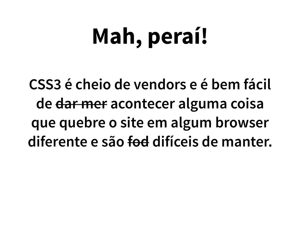 Mah, peraí! CSS3 é cheio de vendors e é bem fác...
