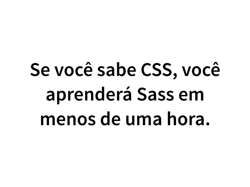 Se você sabe CSS, você aprenderá Sass em menos ...