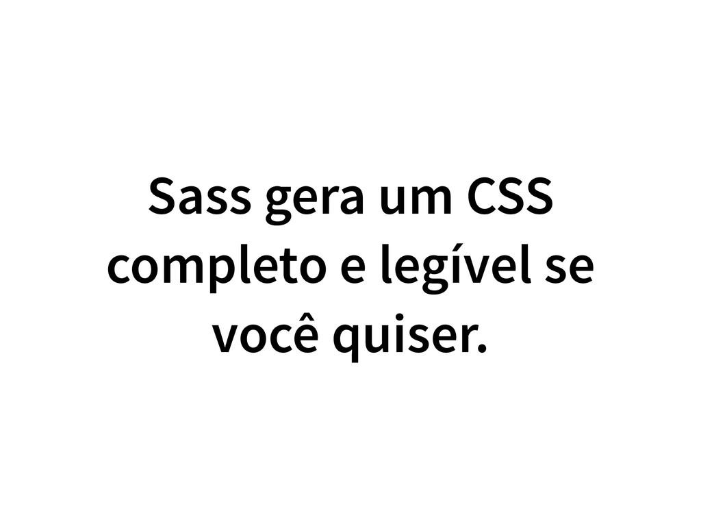 Sass gera um CSS completo e legível se você qui...