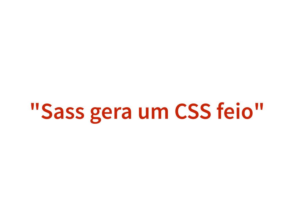"""""""Sass gera um CSS feio"""""""