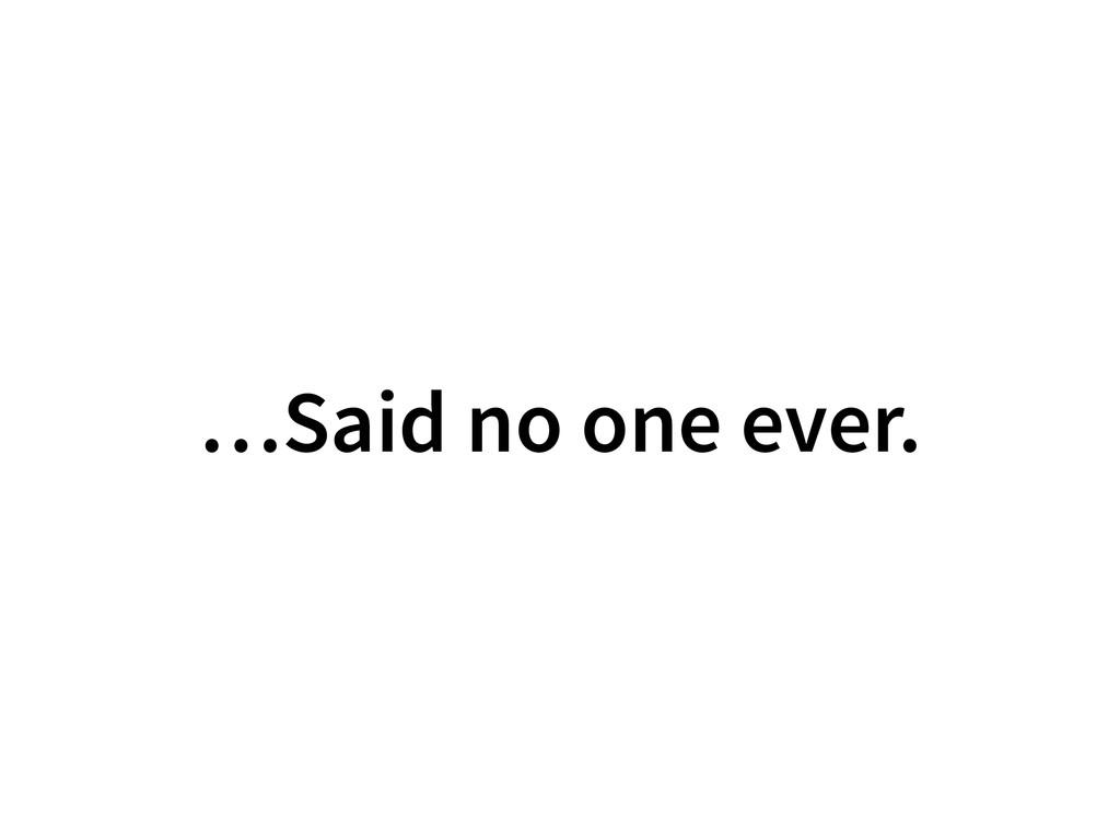 …Said no one ever.