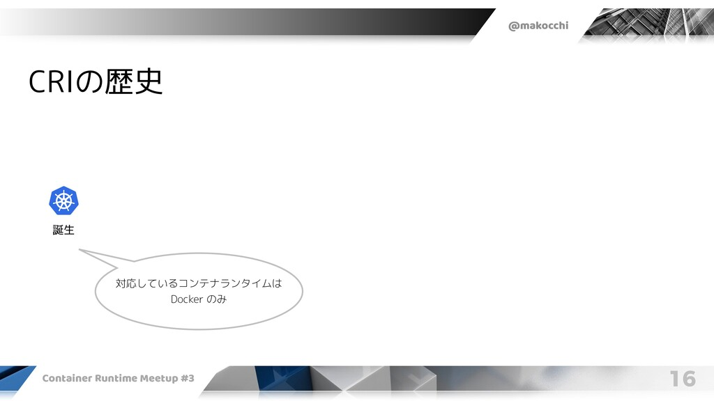 @makocchi Container Runtime Meetup #3 16 CRIの歴史...