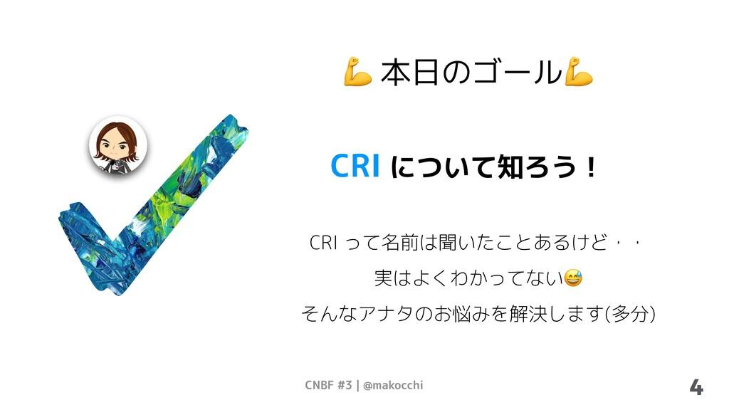 CNBF #3   @makocchi 4  本日のゴール CRI について知ろう! CRI ...