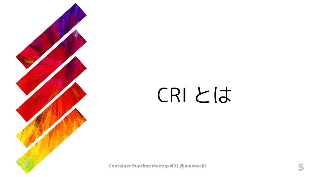 Container Runtime Meetup #3   @makocchi 5 CRI とは