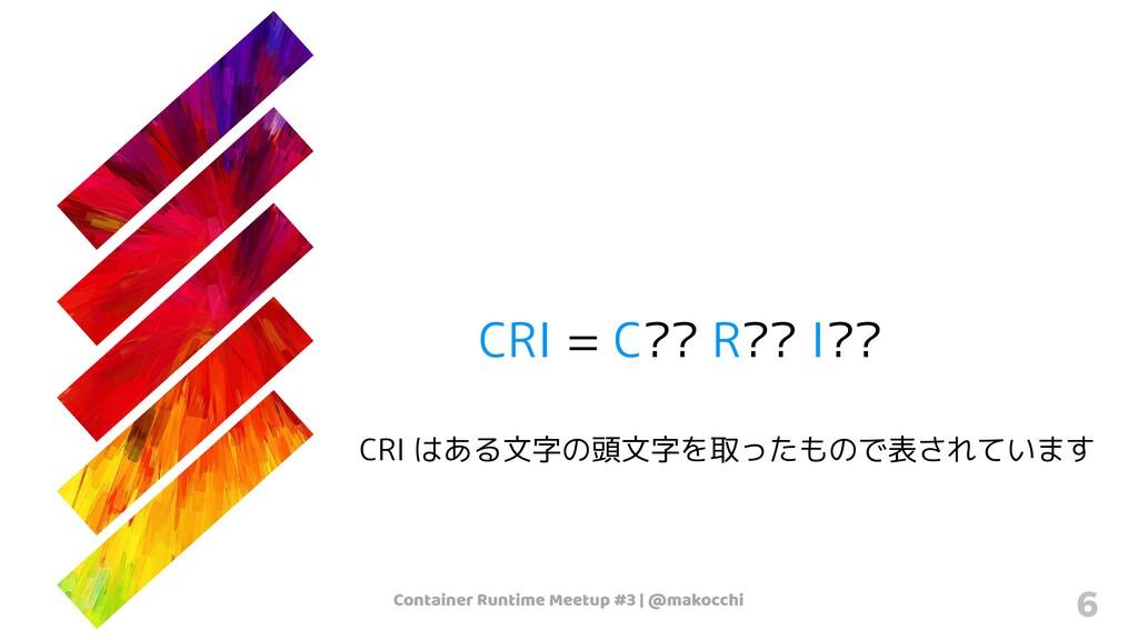 Container Runtime Meetup #3   @makocchi 6 CRI =...