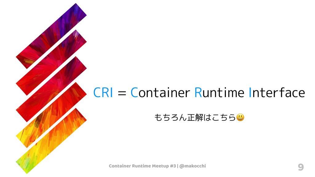 Container Runtime Meetup #3   @makocchi 9 CRI =...