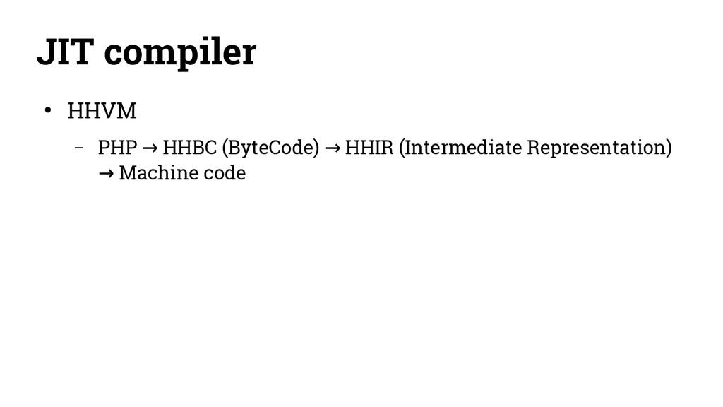 JIT compiler ● HHVM – PHP HHBC (ByteCode) HHIR ...