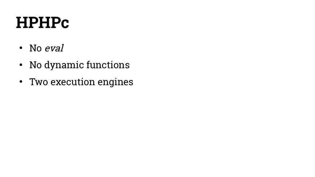 HPHPc ● No eval ● No dynamic functions ● Two ex...