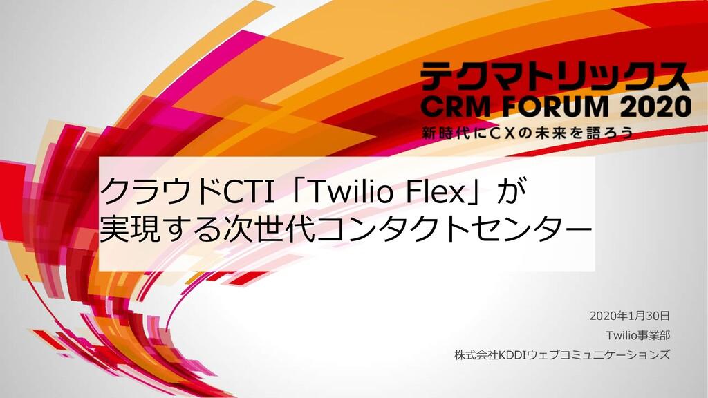 クラウドCTI「Twilio Flex」が 実現する次世代コンタクトセンター 2020年1⽉3...
