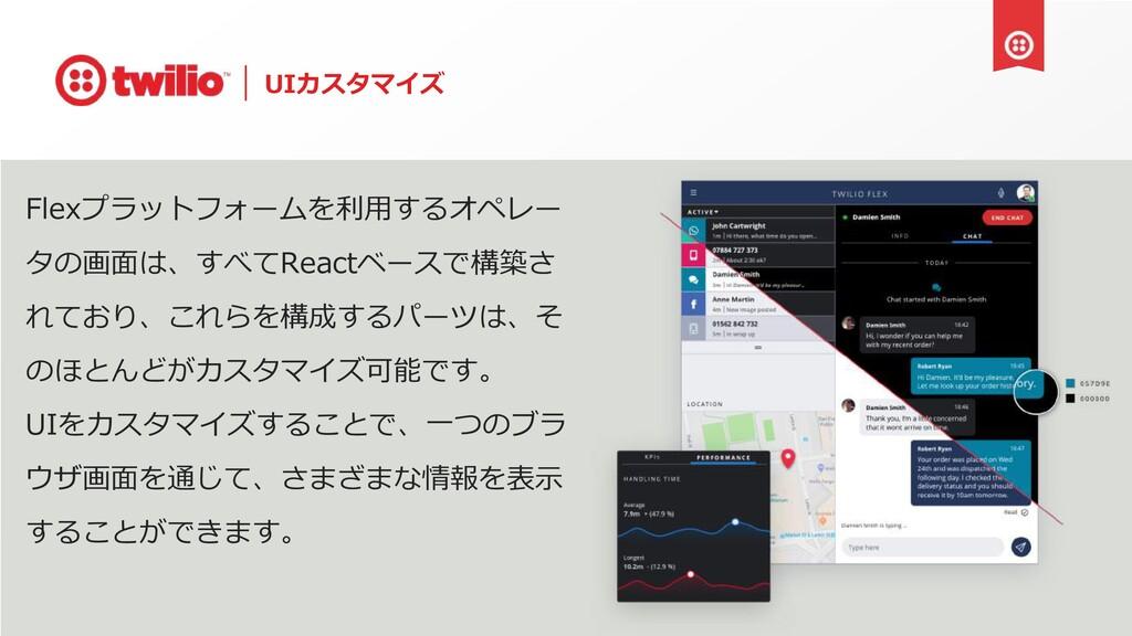 UIカスタマイズ Flexプラットフォームを利⽤するオペレー タの画⾯は、すべてReactベー...