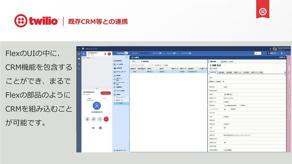 既存CRM等との連携 FlexのUIの中に、 CRM機能を包含する ことができ、まるで Fle...