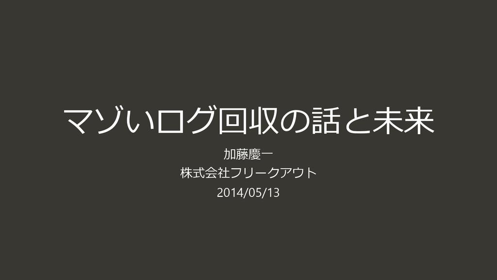 マゾいログ回収の話と未来 加藤慶一 株式会社フリークアウト 2014/05/13