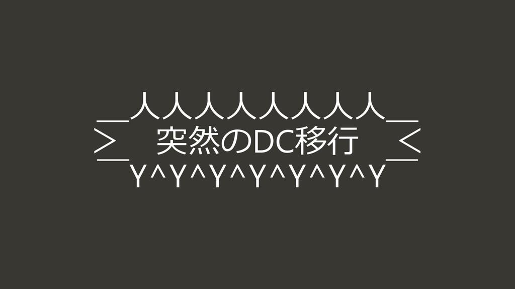 _人人人人人人人人_ > 突然のDC移行 <  ̄Y^Y^Y^Y^Y^Y^Y ̄