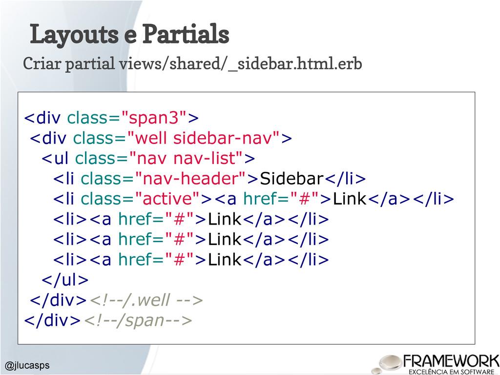 Layouts e Partials @jlucasps Criar partial view...