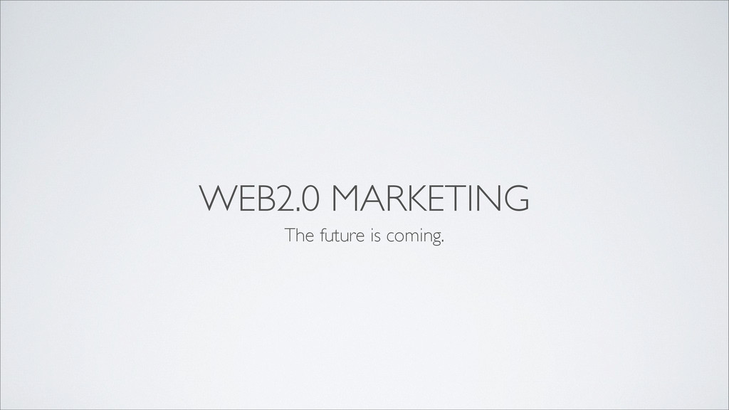 WEB2.0 MARKETING The future is coming.
