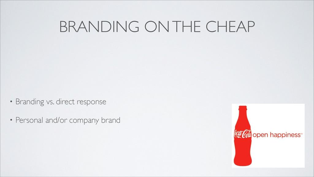 BRANDING ON THE CHEAP • Branding vs. direct res...