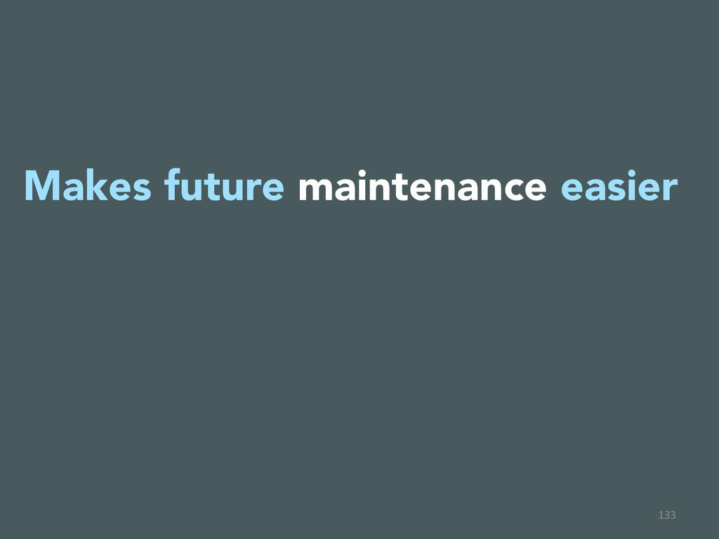 133  Makes future maintenance easier