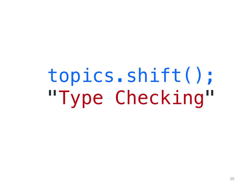 "topics.shift();! ""Type Checking""!   20"
