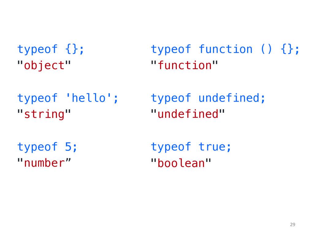 "typeof {};! ""object""! ! typeof 'hello';! ""strin..."