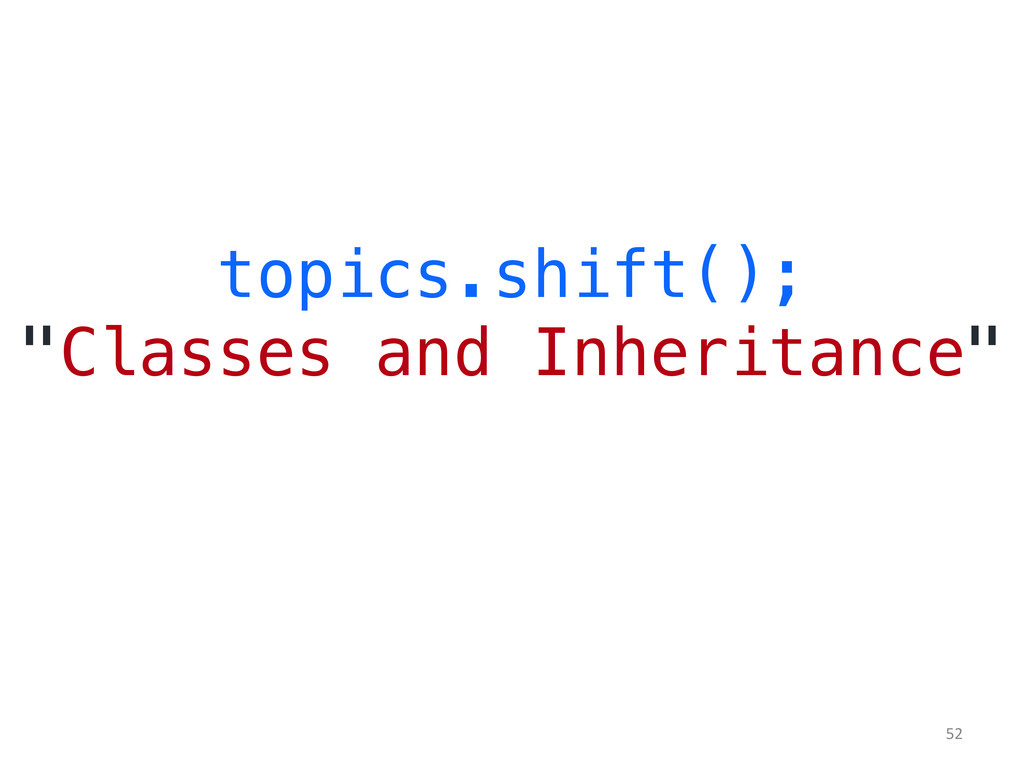 "topics.shift();! ""Classes and Inheritance""! 	