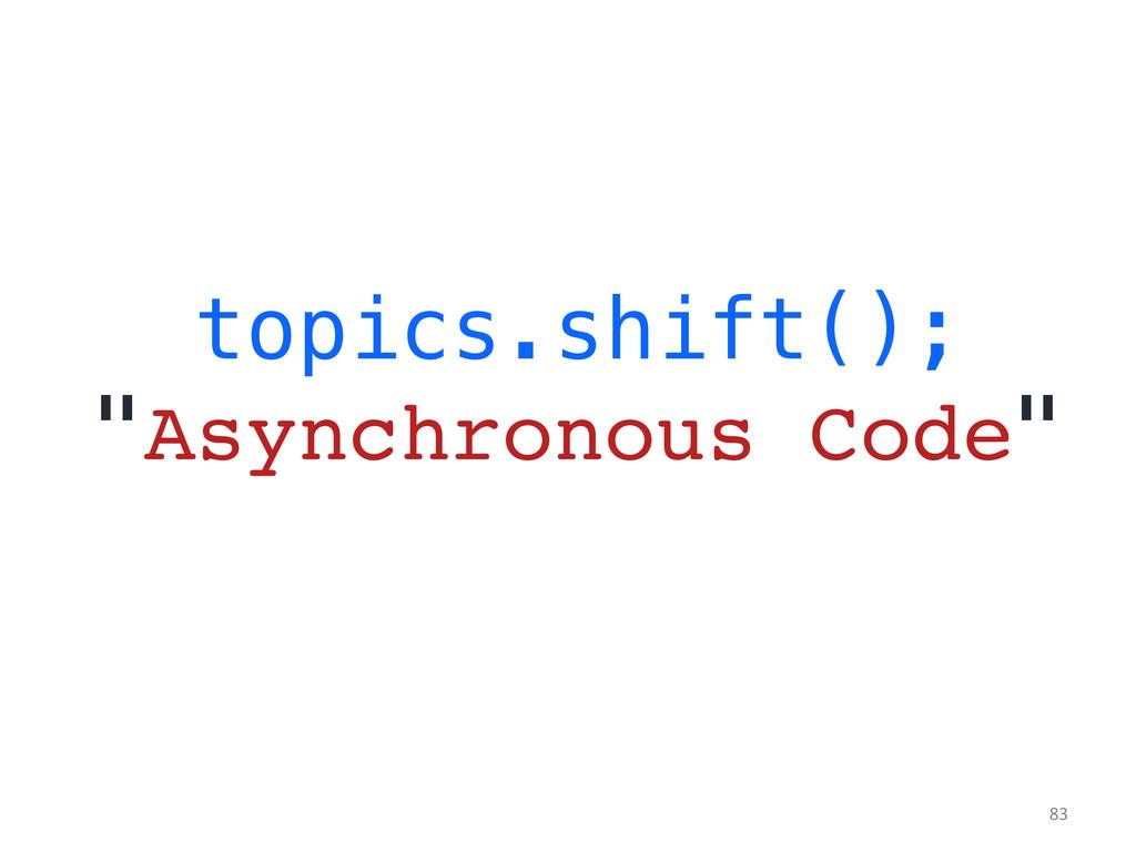 "topics.shift();! ""Asynchronous Code""!   83..."