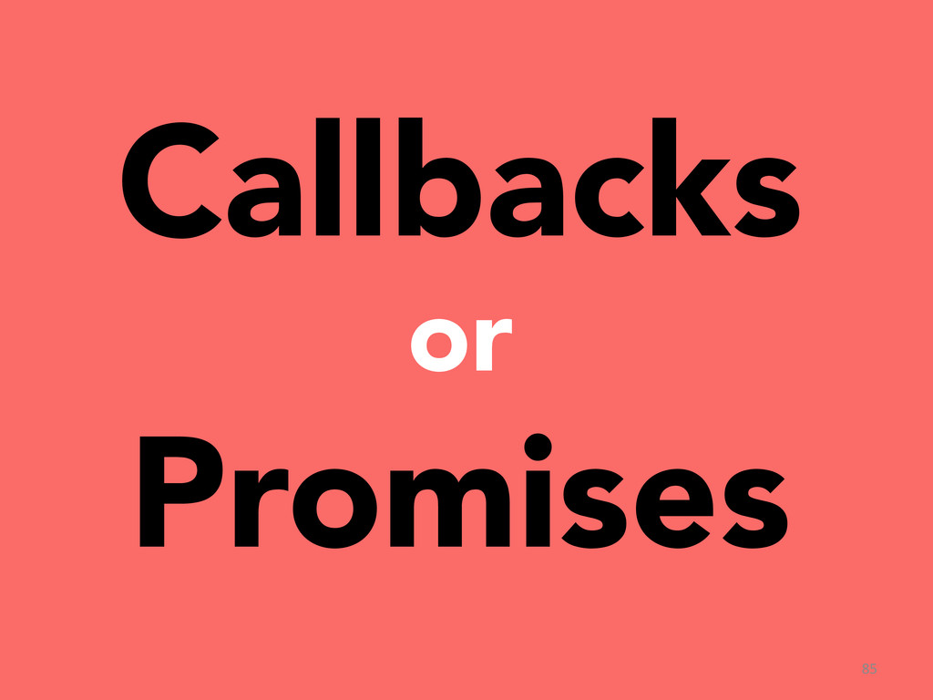 Callbacks  or Promises 85