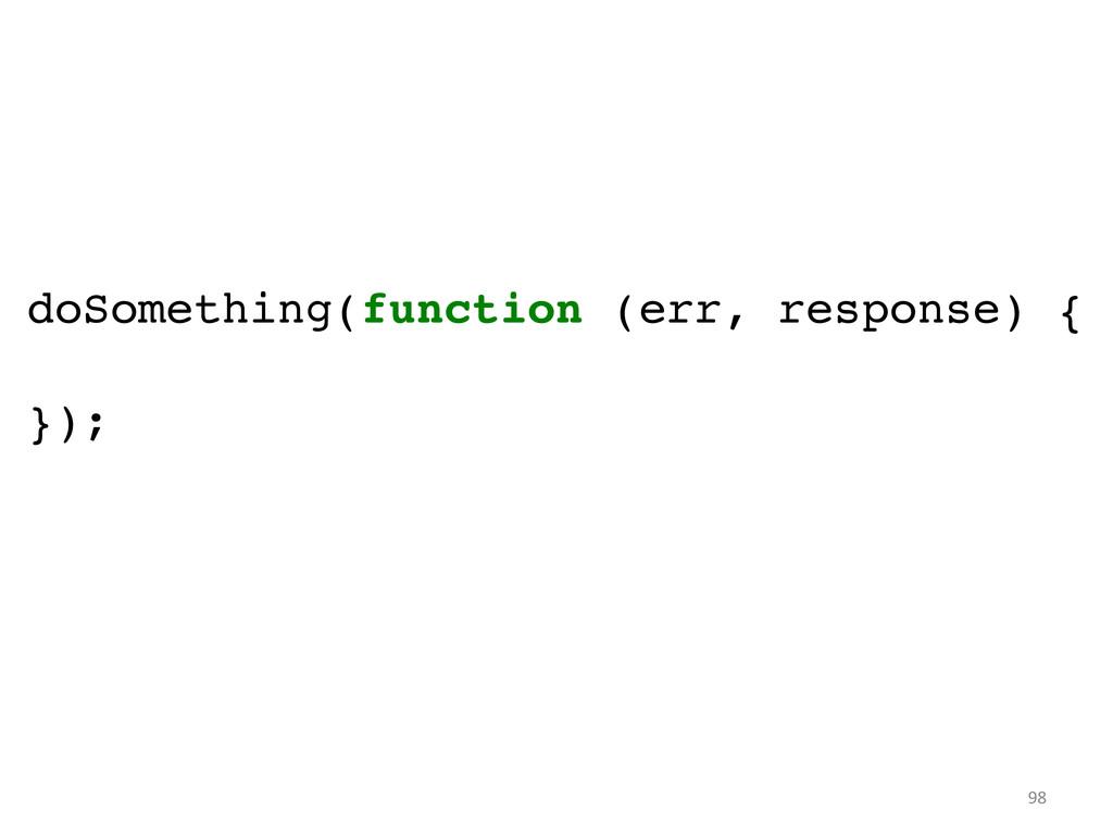doSomething(function (err, response) {! ! });...