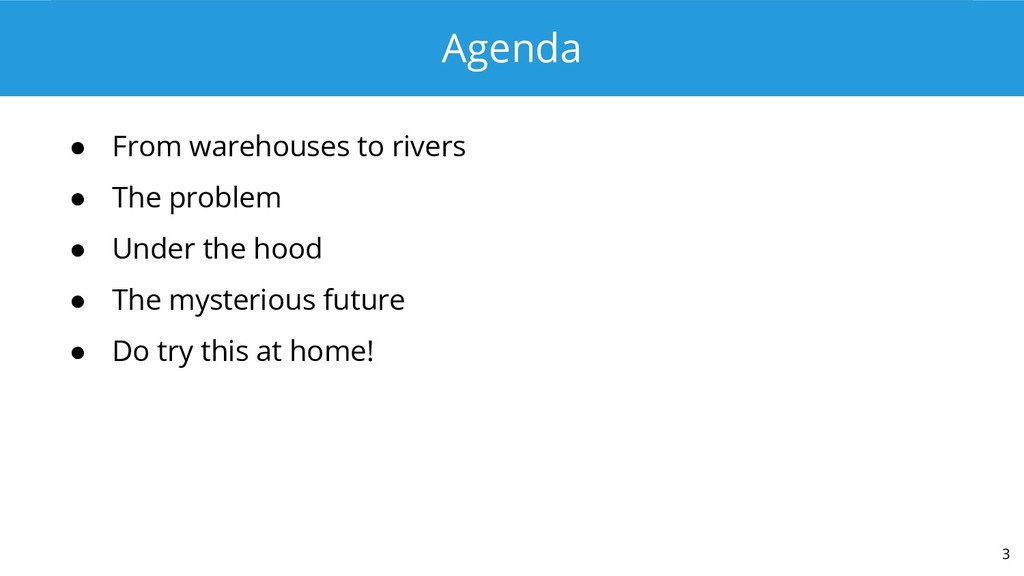 Agenda ● From warehouses to rivers ● The proble...