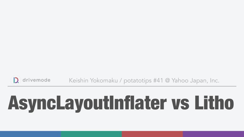 AsyncLayoutInflater vs Litho Keishin Yokomaku / ...