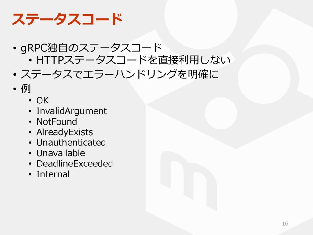 ステータスコード • gRPC独自のステータスコード • HTTPステータスコードを直接利用し...