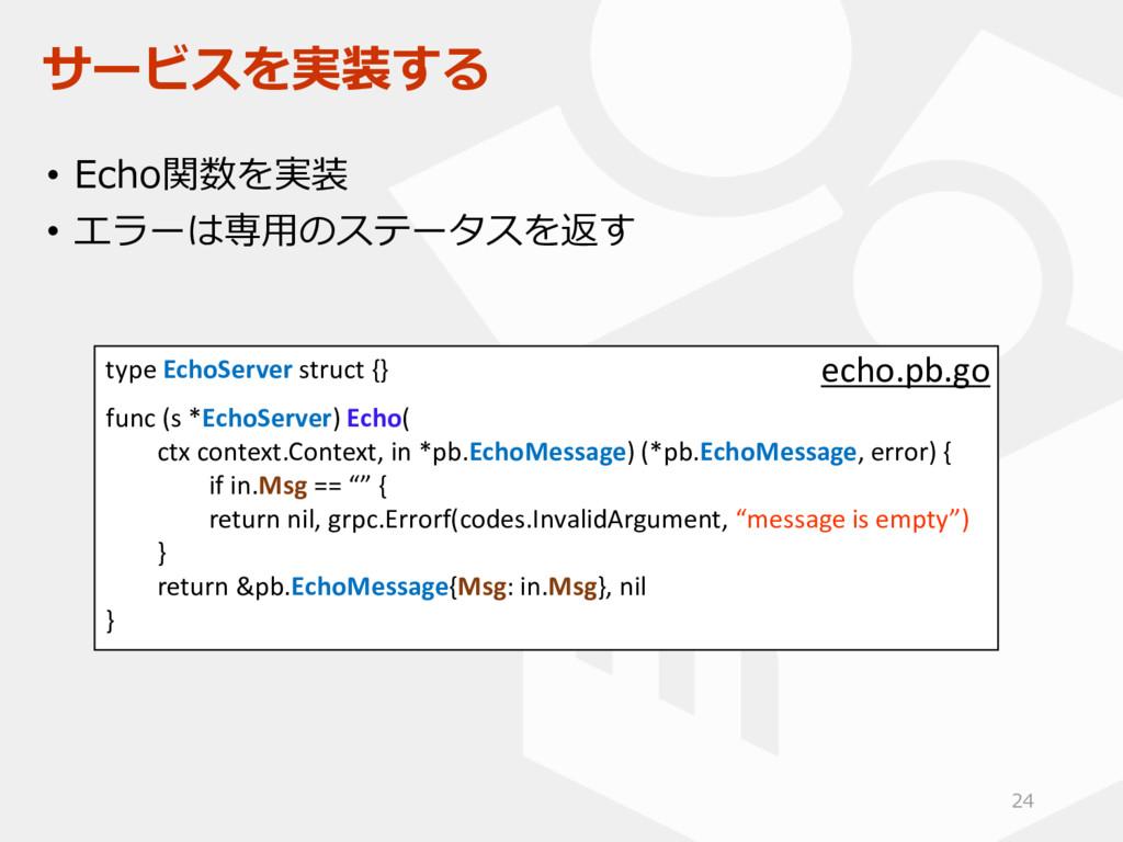 サービスを実装する • Echo関数を実装 • エラーは専用のステータスを返す type Ec...