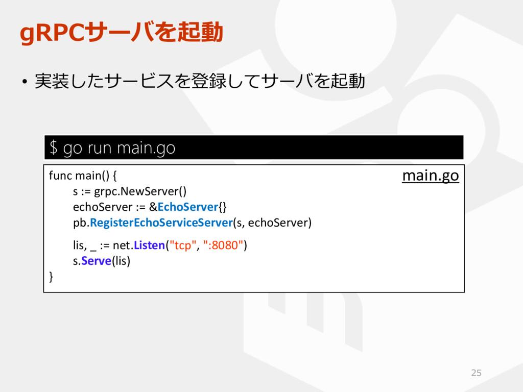 gRPCサーバを起動 • 実装したサービスを登録してサーバを起動 func main() { ...