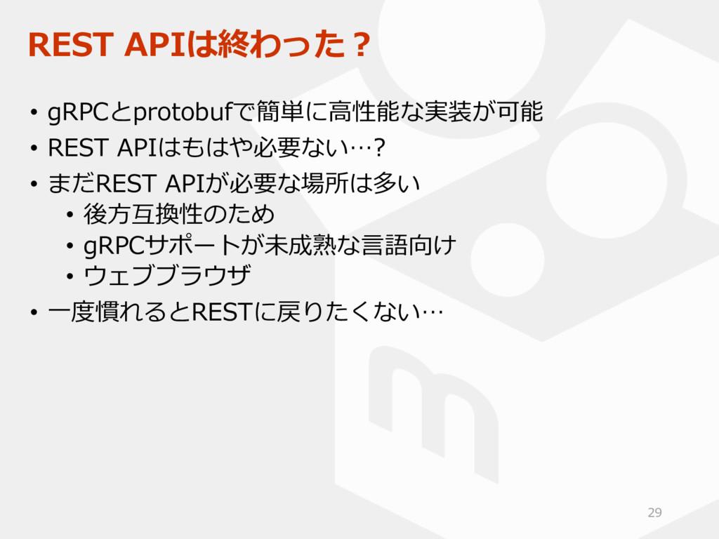 REST APIは終わった? • gRPCとprotobufで簡単に高性能な実装が可能 • R...