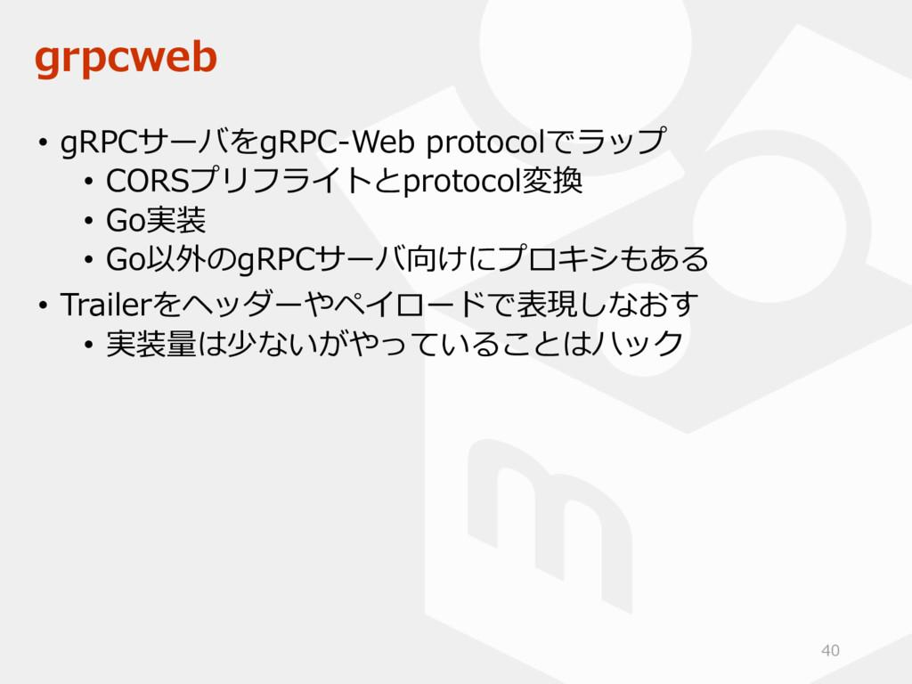 grpcweb • gRPCサーバをgRPC-Web protocolでラップ • CORSプ...
