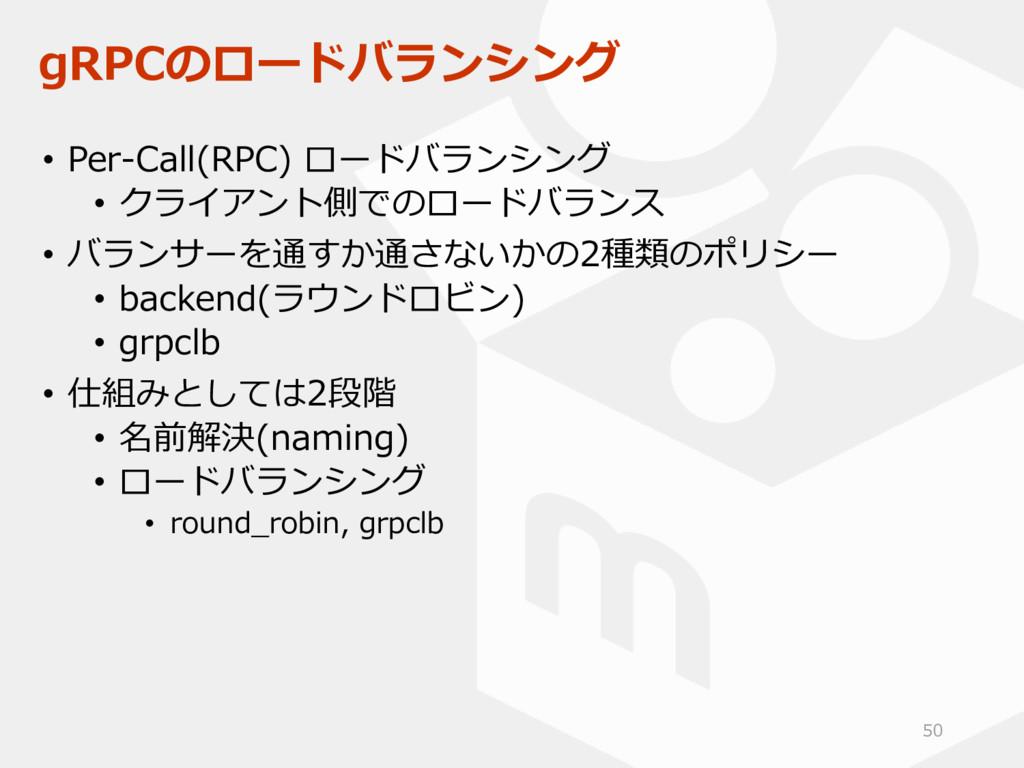 gRPCのロードバランシング • Per-Call(RPC) ロードバランシング • クライア...
