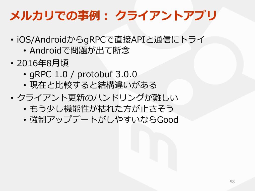 メルカリでの事例: クライアントアプリ • iOS/AndroidからgRPCで直接APIと通...